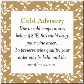 Important: Cold Advisory - Due to cold temps below 32 deg, this could delay your wine order until the weather warms