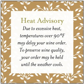 Heat Advisory - Due to excessive heat, temperatures over 95 degrees may delay your wine order.